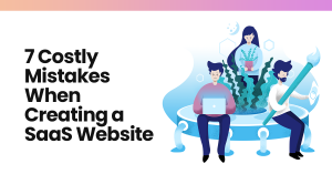 How to avoid 7 Costly Mistakes When Creating a SaaS Website